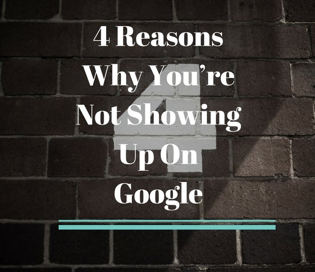 4 Reasons Why You're Not Showing Up On Google 2018