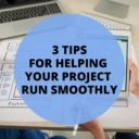 3 TIPS FOR HELPING YOUR PROJECT RUN SMOOTHLY